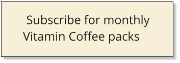 Subscribe for monthly  Vitamin Coffee packs